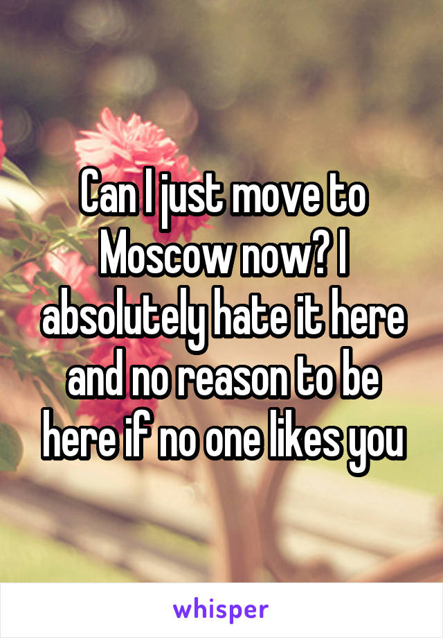 Can I just move to Moscow now? I absolutely hate it here and no reason to be here if no one likes you