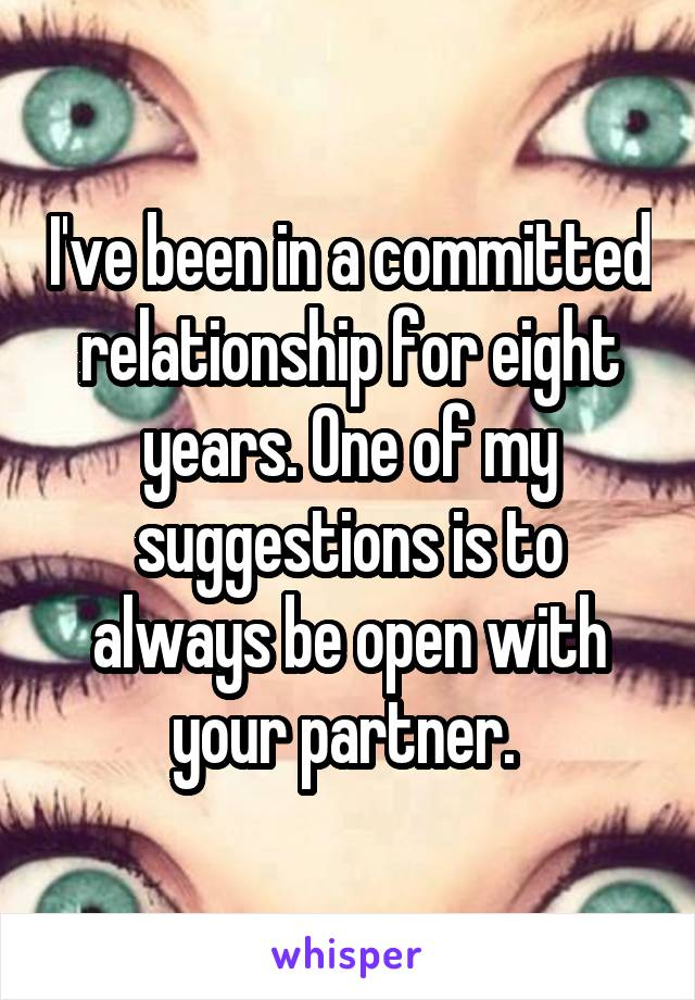 I've been in a committed relationship for eight years. One of my suggestions is to always be open with your partner.
