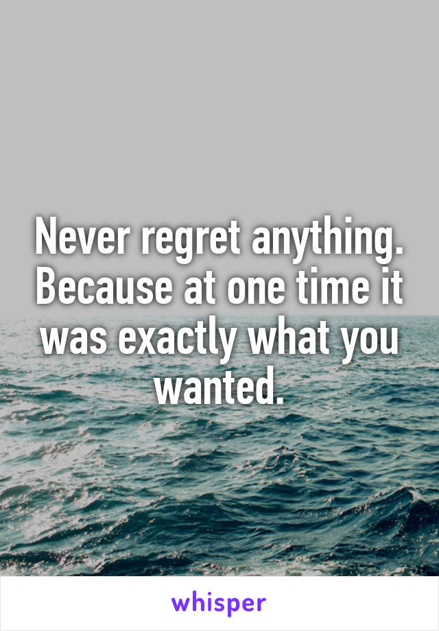 Never regret anything. Because at one time it was exactly what you wanted.