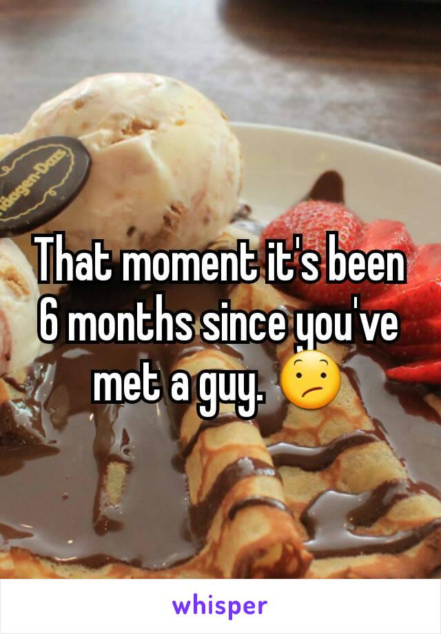 That moment it's been 6 months since you've met a guy. 😕
