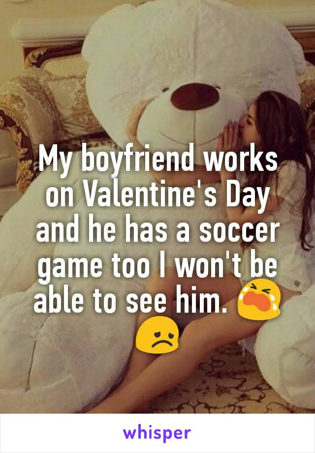 My boyfriend works on Valentine's Day and he has a soccer game too I won't be able to see him. 😭😞