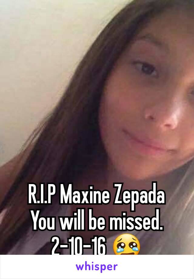 R.I.P Maxine Zepada You will be missed. 2-10-16 😢