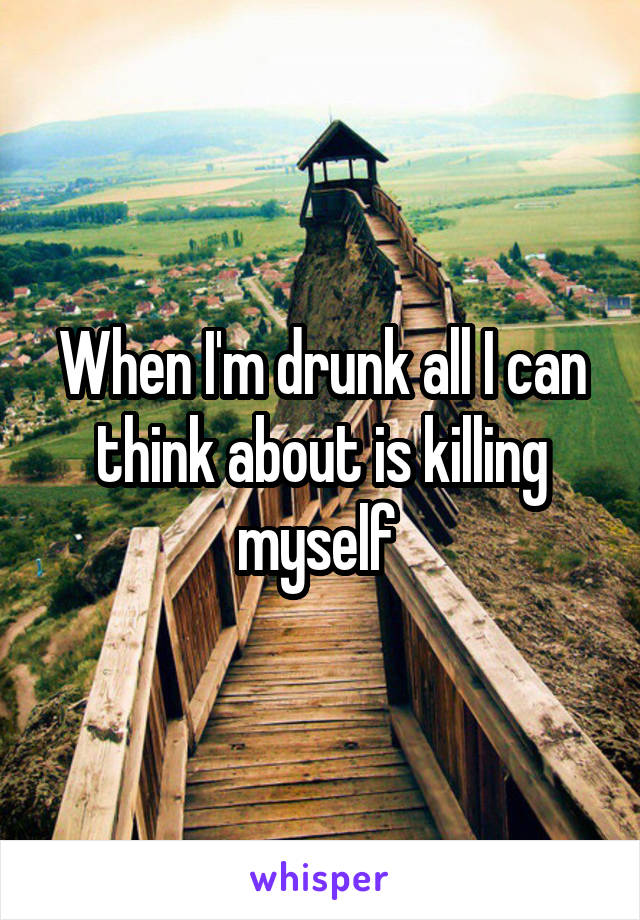 When I'm drunk all I can think about is killing myself