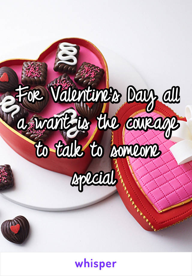 For Valentine's Day all a want is the courage to talk to someone special