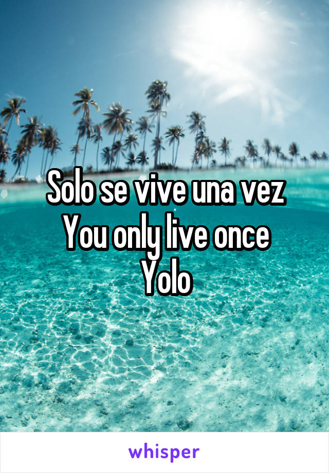 Solo se vive una vez You only live once Yolo