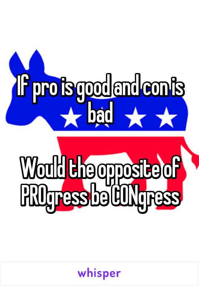 If pro is good and con is bad  Would the opposite of PROgress be CONgress