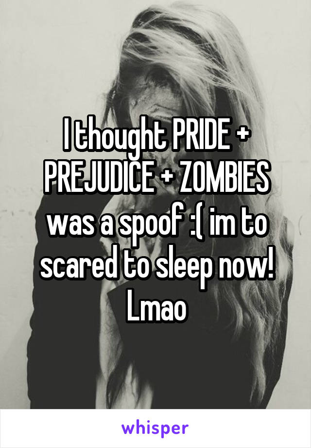 I thought PRIDE + PREJUDICE + ZOMBIES was a spoof :( im to scared to sleep now! Lmao