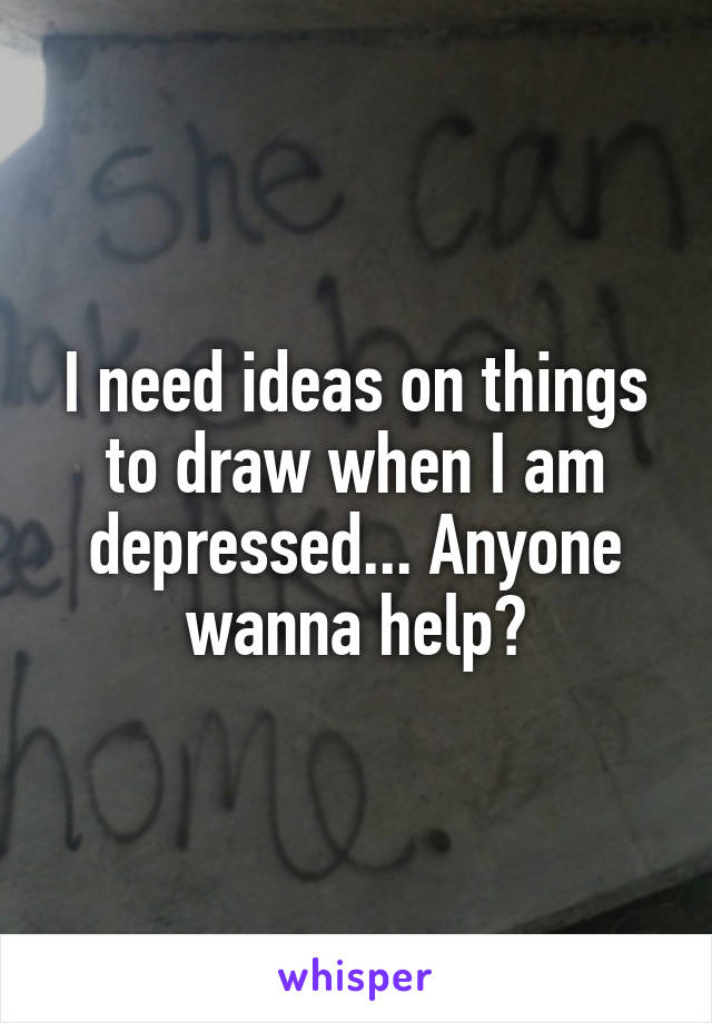 I need ideas on things to draw when I am depressed... Anyone wanna help?
