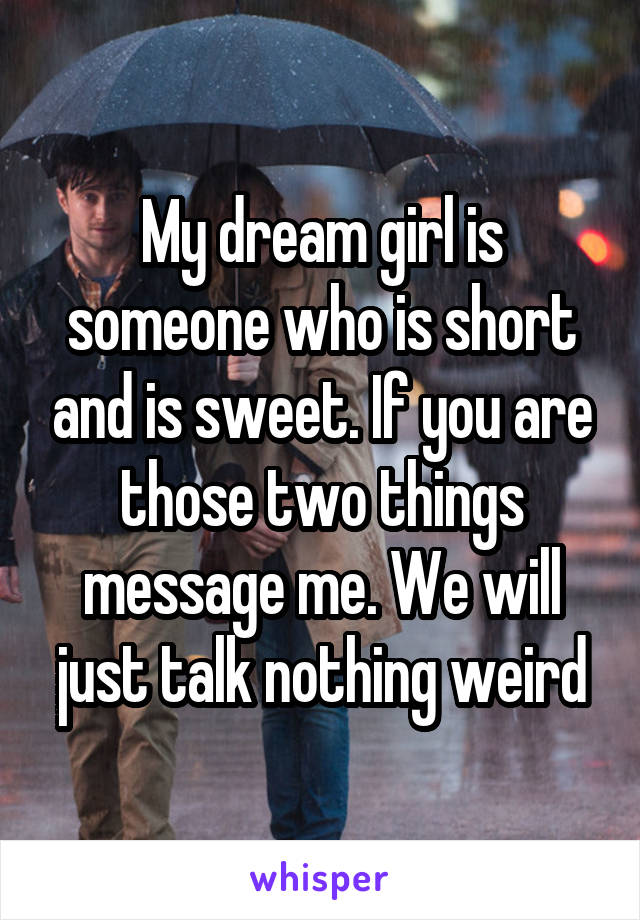 My dream girl is someone who is short and is sweet. If you are those two things message me. We will just talk nothing weird