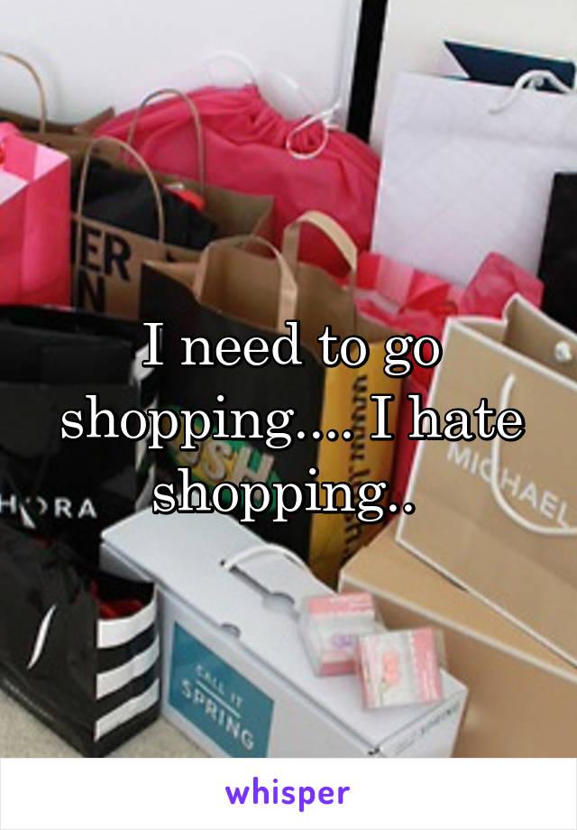 I need to go shopping.... I hate shopping..