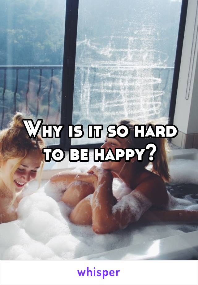 Why is it so hard to be happy?