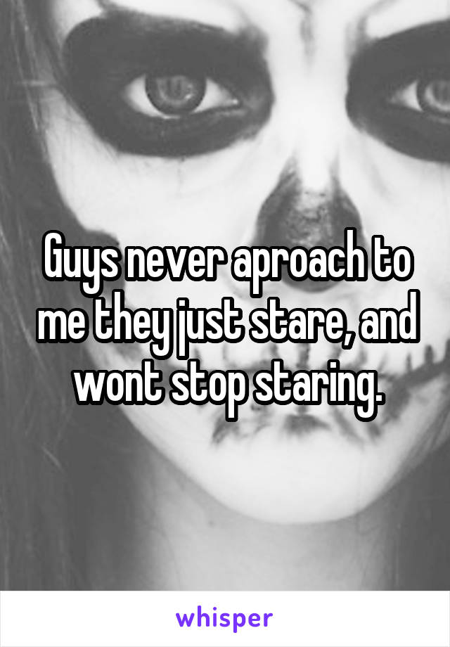 Guys never aproach to me they just stare, and wont stop staring.