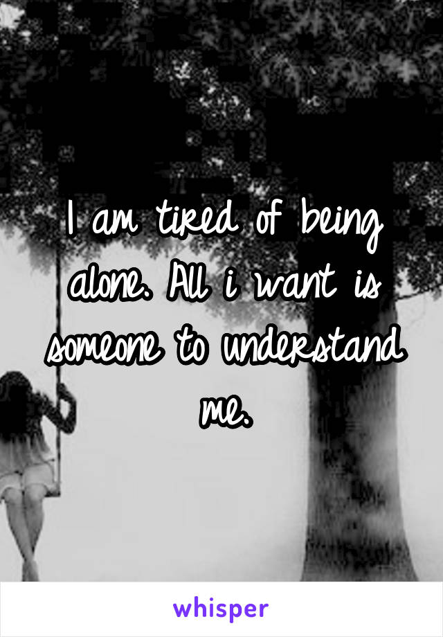 I am tired of being alone. All i want is someone to understand me.