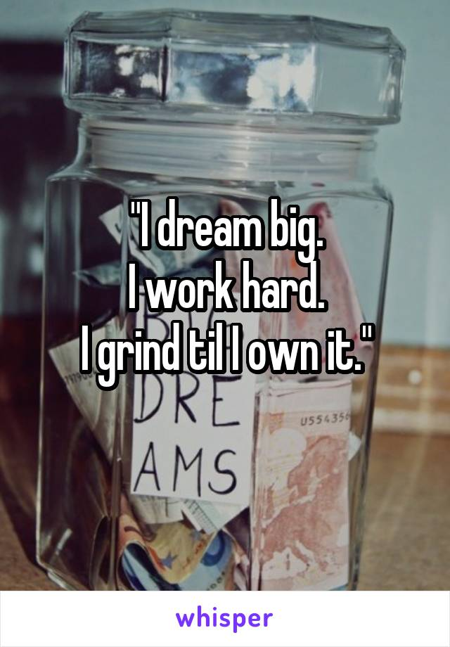 """I dream big. I work hard. I grind til I own it."""