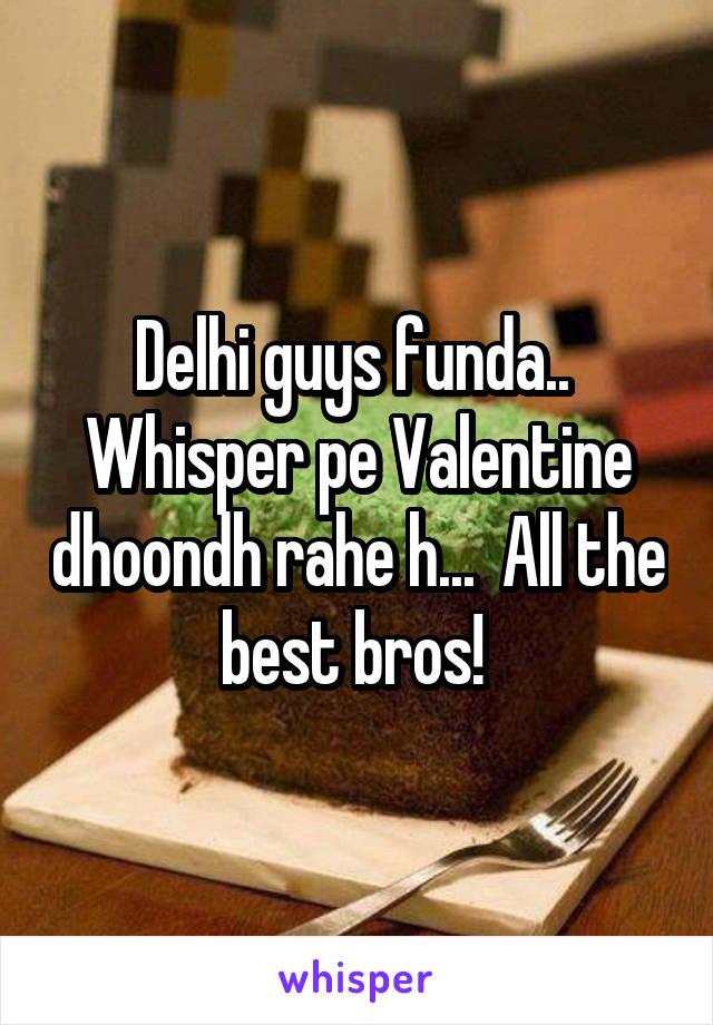 Delhi guys funda..  Whisper pe Valentine dhoondh rahe h...  All the best bros!