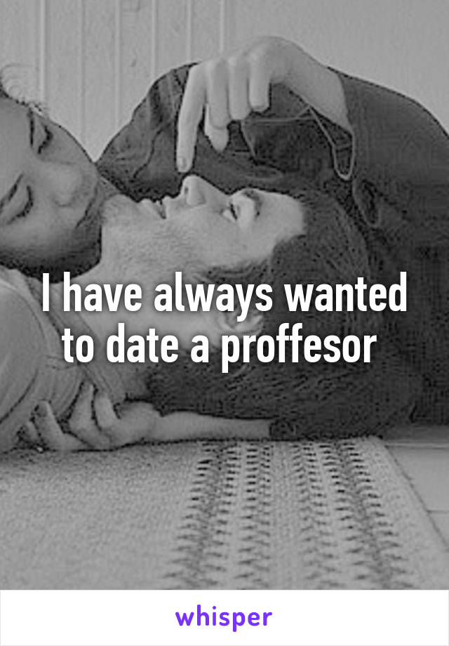 I have always wanted to date a proffesor