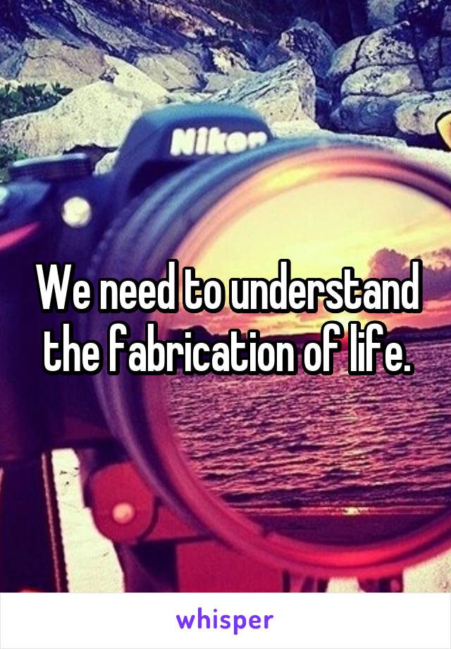 We need to understand the fabrication of life.