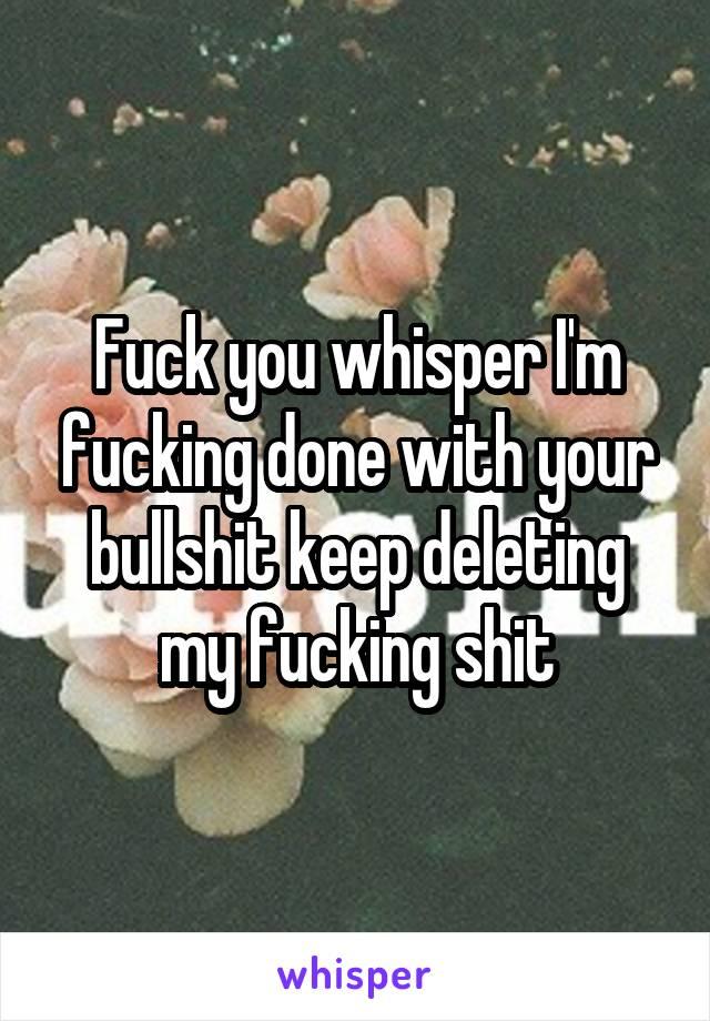 Fuck you whisper I'm fucking done with your bullshit keep deleting my fucking shit