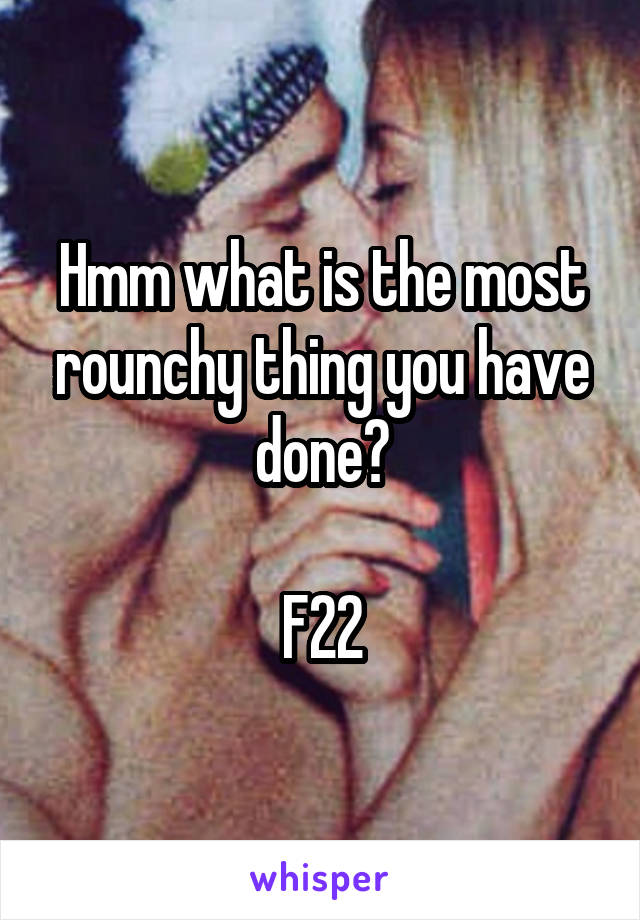 Hmm what is the most rounchy thing you have done?  F22