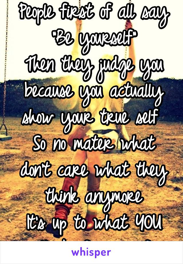 """People first of all say """"Be yourself"""" Then they judge you because you actually show your true self  So no mater what don't care what they think anymore It's up to what YOU think of yourself"""