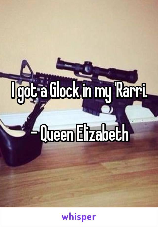I got a Glock in my 'Rarri.  - Queen Elizabeth