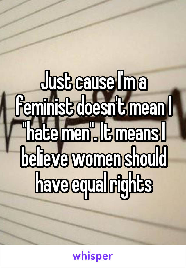 """Just cause I'm a feminist doesn't mean I """"hate men"""". It means I believe women should have equal rights"""