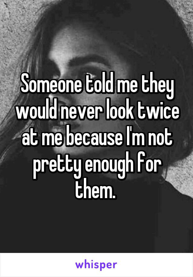 Someone told me they would never look twice at me because I'm not pretty enough for them.