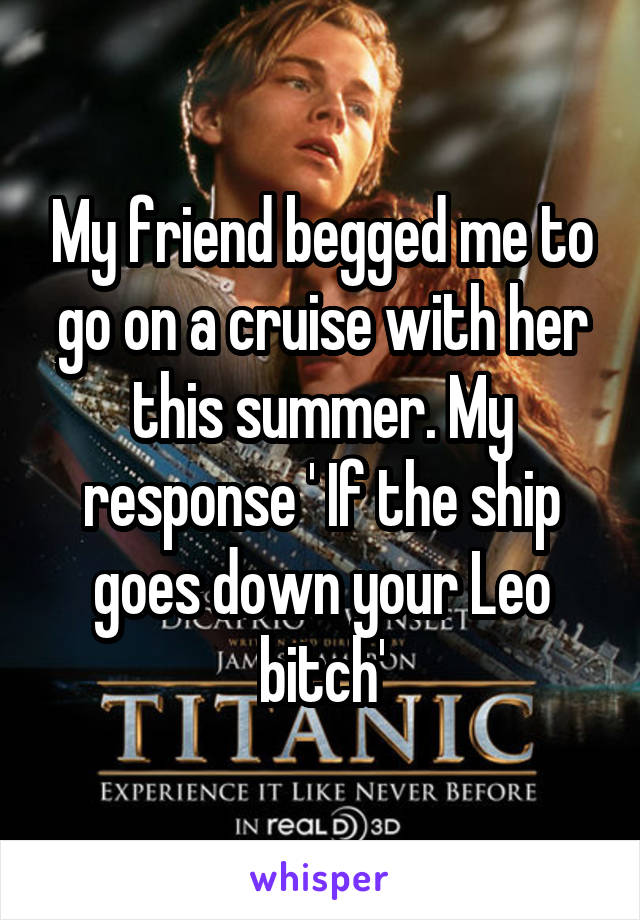 My friend begged me to go on a cruise with her this summer. My response ' If the ship goes down your Leo bitch'
