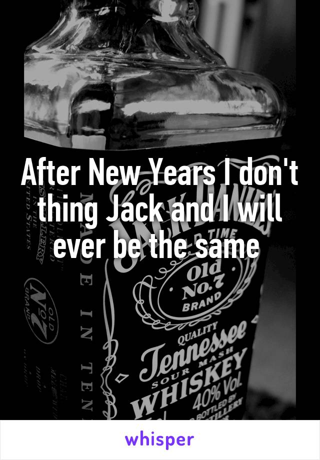 After New Years I don't thing Jack and I will ever be the same