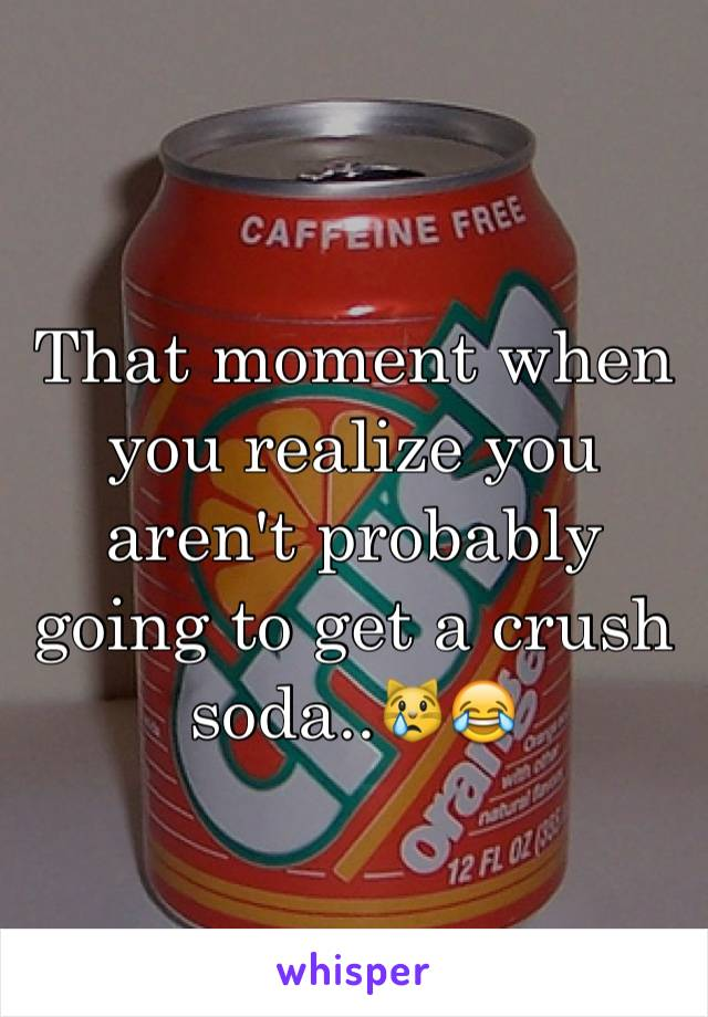 That moment when you realize you aren't probably going to get a crush soda..😿😂