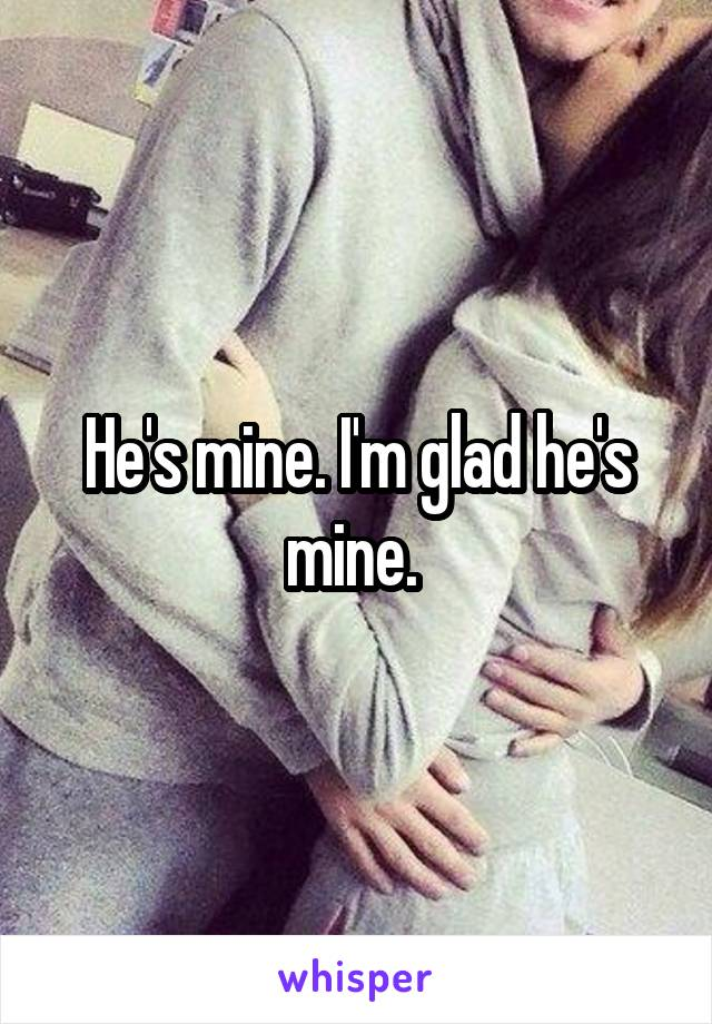 He's mine. I'm glad he's mine.