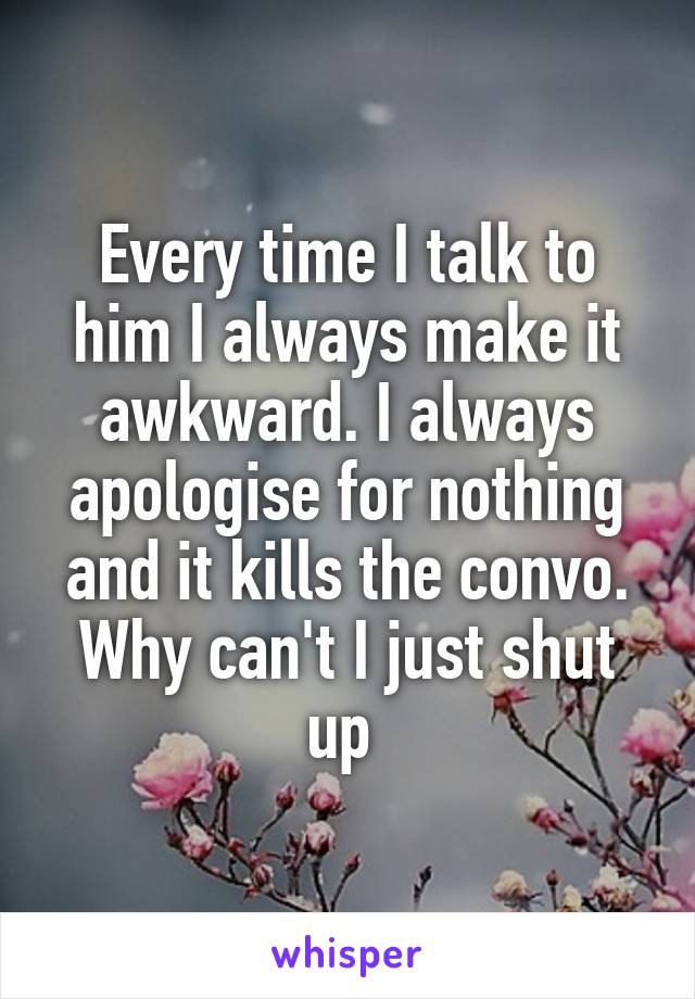 Every time I talk to him I always make it awkward. I always apologise for nothing and it kills the convo. Why can't I just shut up