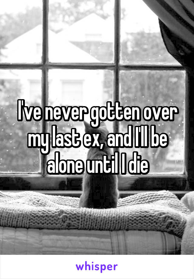 I've never gotten over my last ex, and I'll be alone until I die