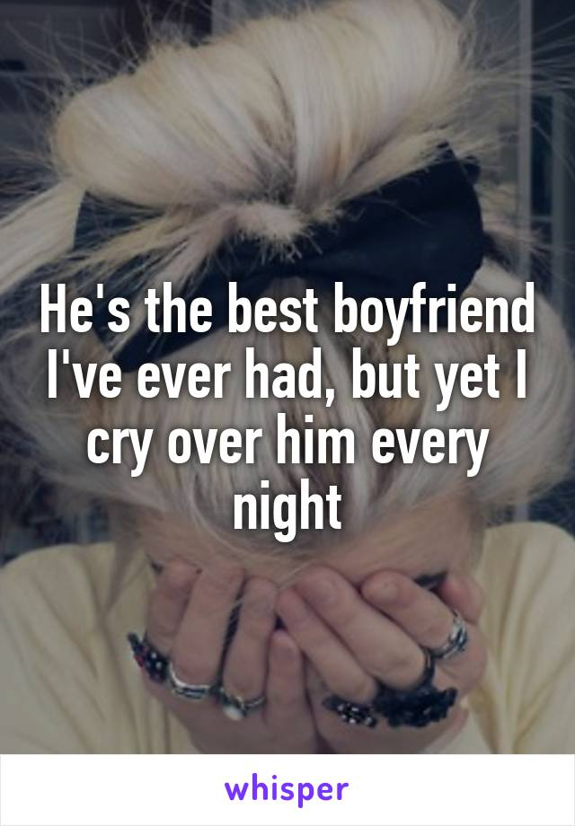 He's the best boyfriend I've ever had, but yet I cry over him every night