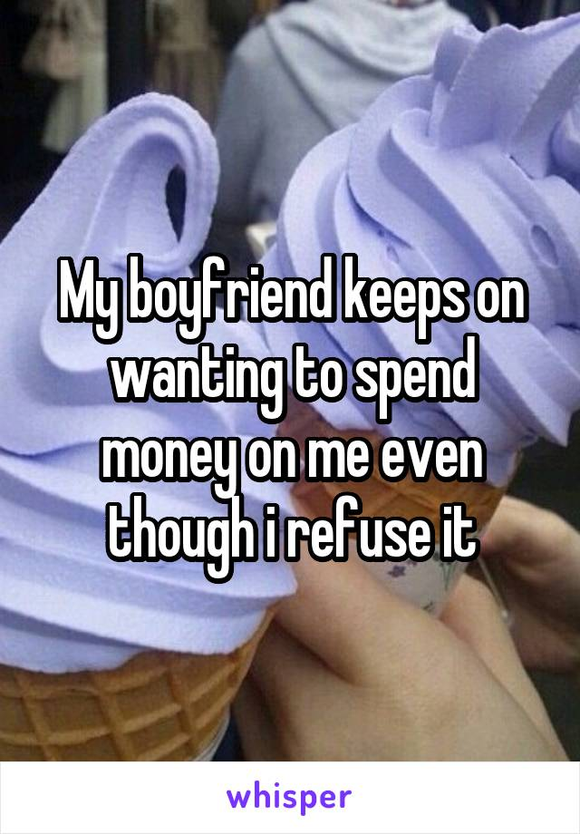 My boyfriend keeps on wanting to spend money on me even though i refuse it