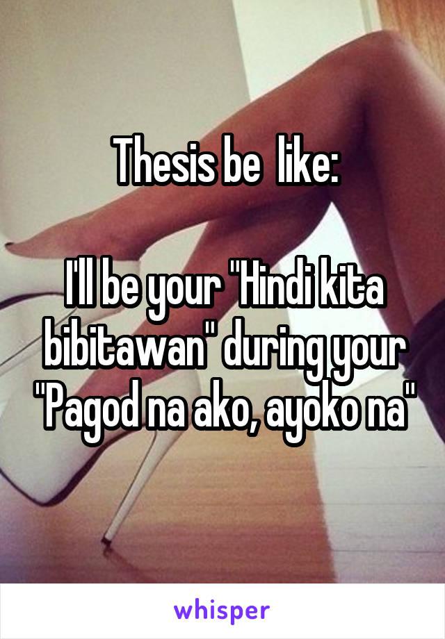 """Thesis be  like:  I'll be your """"Hindi kita bibitawan"""" during your """"Pagod na ako, ayoko na"""""""