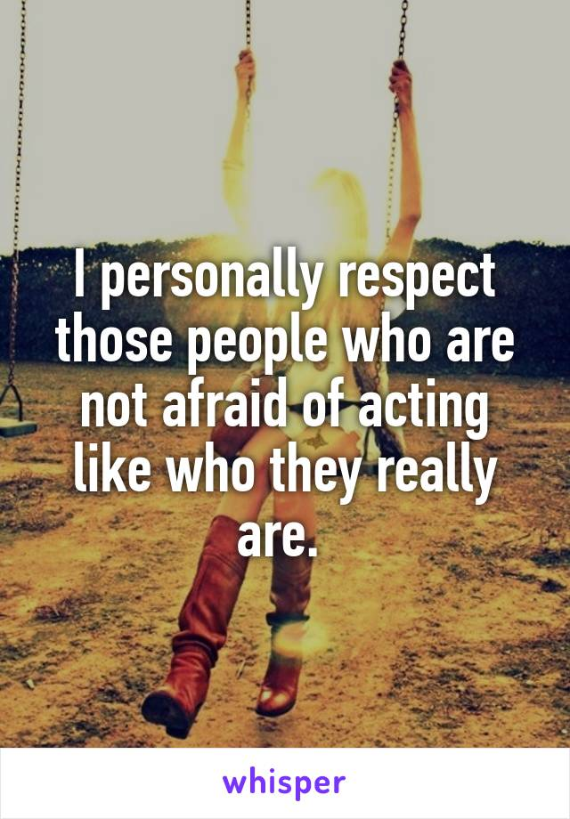 I personally respect those people who are not afraid of acting like who they really are.