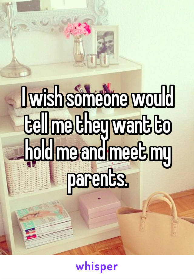 I wish someone would tell me they want to hold me and meet my parents.