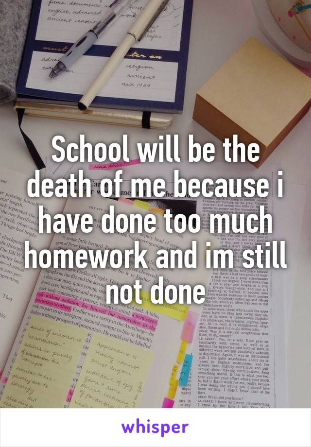 School will be the death of me because i have done too much homework and im still not done