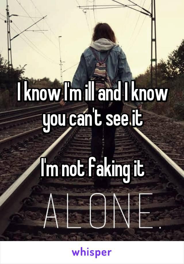 I know I'm ill and I know you can't see it  I'm not faking it