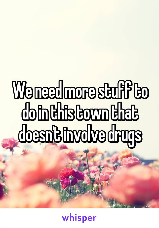We need more stuff to do in this town that doesn't involve drugs