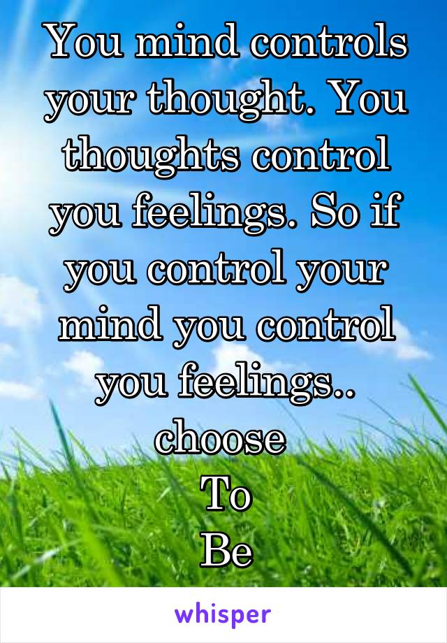 You mind controls your thought. You thoughts control you feelings. So if you control your mind you control you feelings.. choose  To Be Happy