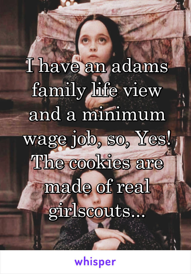 I have an adams family life view and a minimum wage job, so, Yes! The cookies are made of real girlscouts...