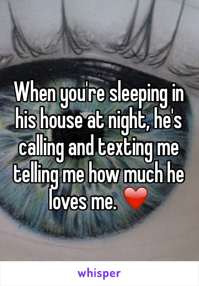 When you're sleeping in his house at night, he's calling and texting me telling me how much he loves me. ❤️