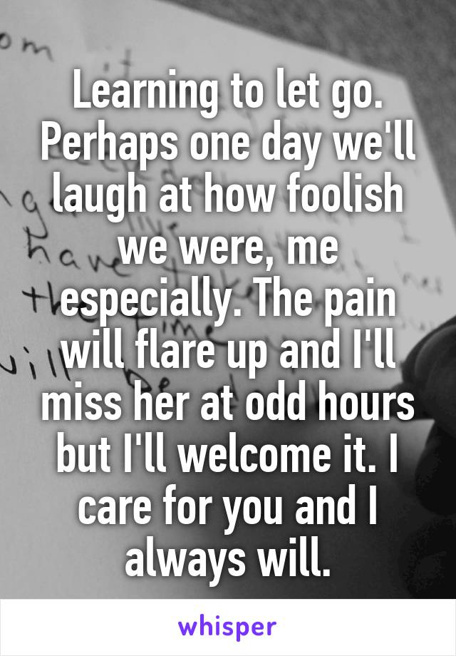 Learning to let go. Perhaps one day we'll laugh at how foolish we were, me especially. The pain will flare up and I'll miss her at odd hours but I'll welcome it. I care for you and I always will.