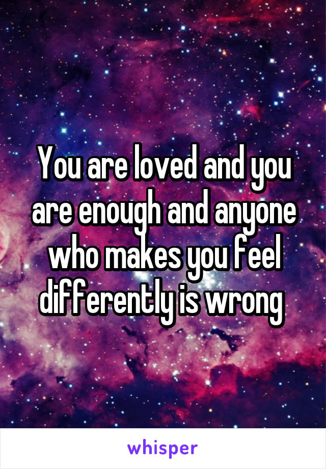 You are loved and you are enough and anyone who makes you feel differently is wrong
