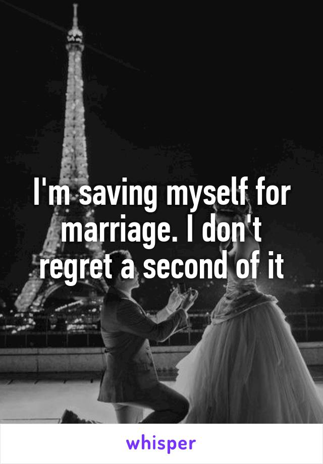 I'm saving myself for marriage. I don't regret a second of it