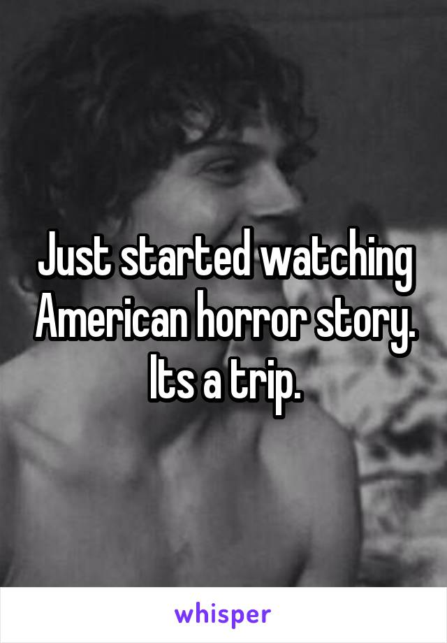 Just started watching American horror story. Its a trip.