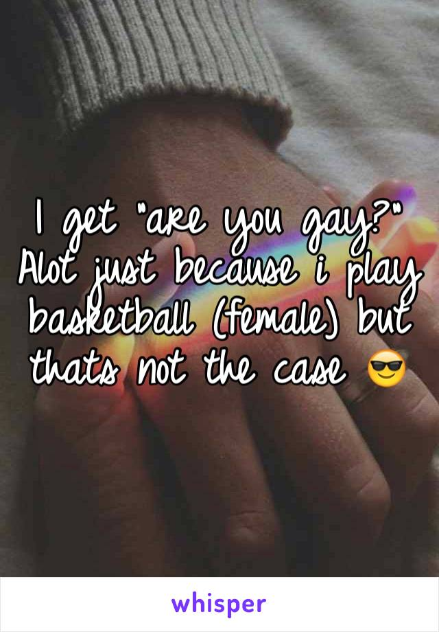 "I get ""are you gay?"" Alot just because i play basketball (female) but thats not the case 😎"