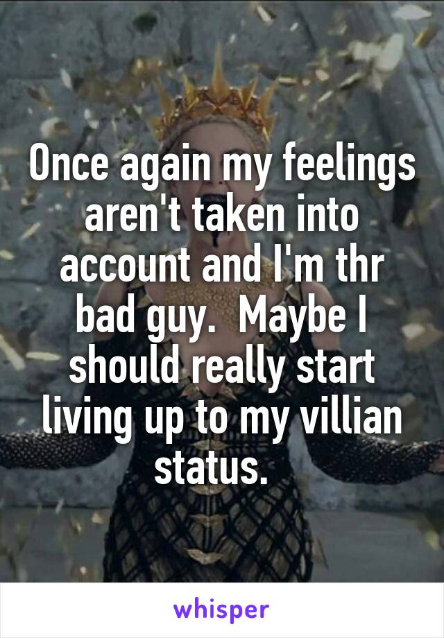 Once again my feelings aren't taken into account and I'm thr bad guy.  Maybe I should really start living up to my villian status.